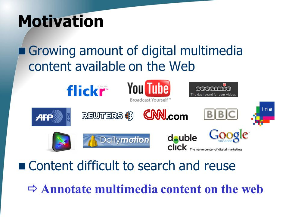 Motivation Growing amount of digital multimedia content available on the Web Content difficult to search and reuse  Annotate multimedia content on the web