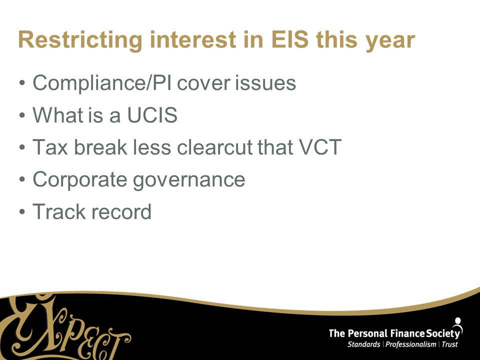 Restricting interest in EIS this year Compliance/PI cover issues What is a UCIS Tax break less clearcut that VCT Corporate governance Track record