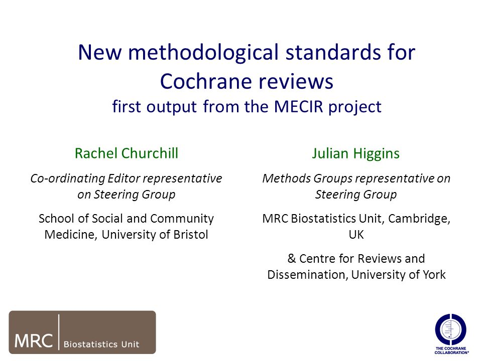New methodological standards for Cochrane reviews first output from the MECIR project edit Rachel Churchill Co-ordinating Editor representative on Steering Group School of Social and Community Medicine, University of Bristol Julian Higgins Methods Groups representative on Steering Group MRC Biostatistics Unit, Cambridge, UK & Centre for Reviews and Dissemination, University of York