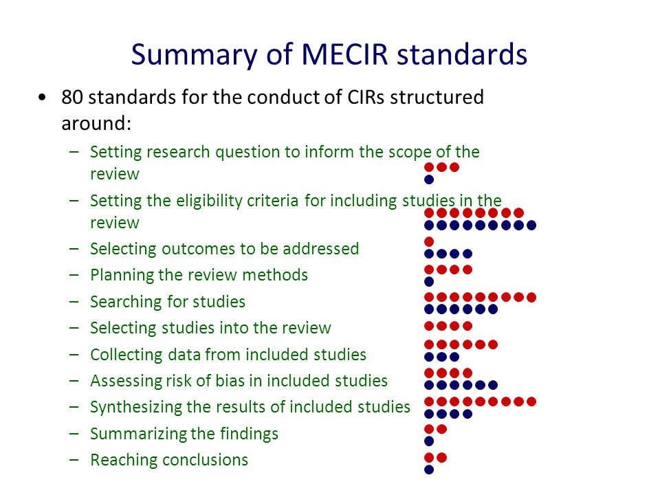 Summary of MECIR standards 80 standards for the conduct of CIRs structured around: –Setting research question to inform the scope of the review –Setting the eligibility criteria for including studies in the review –Selecting outcomes to be addressed –Planning the review methods –Searching for studies –Selecting studies into the review –Collecting data from included studies –Assessing risk of bias in included studies –Synthesizing the results of included studies –Summarizing the findings –Reaching conclusions