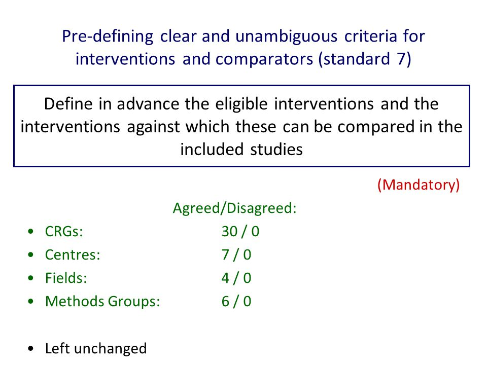 Pre-defining clear and unambiguous criteria for interventions and comparators (standard 7) (Mandatory) Agreed/Disagreed: CRGs: 30 / 0 Centres: 7 / 0 Fields: 4 / 0 Methods Groups: 6 / 0 Left unchanged Define in advance the eligible interventions and the interventions against which these can be compared in the included studies