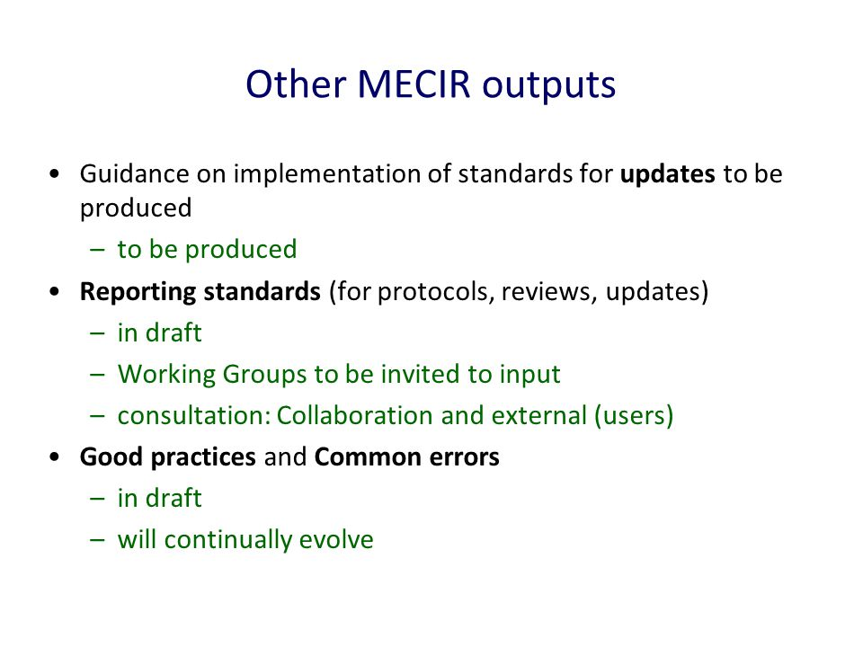 Other MECIR outputs Guidance on implementation of standards for updates to be produced –to be produced Reporting standards (for protocols, reviews, updates) –in draft –Working Groups to be invited to input –consultation: Collaboration and external (users) Good practices and Common errors –in draft –will continually evolve