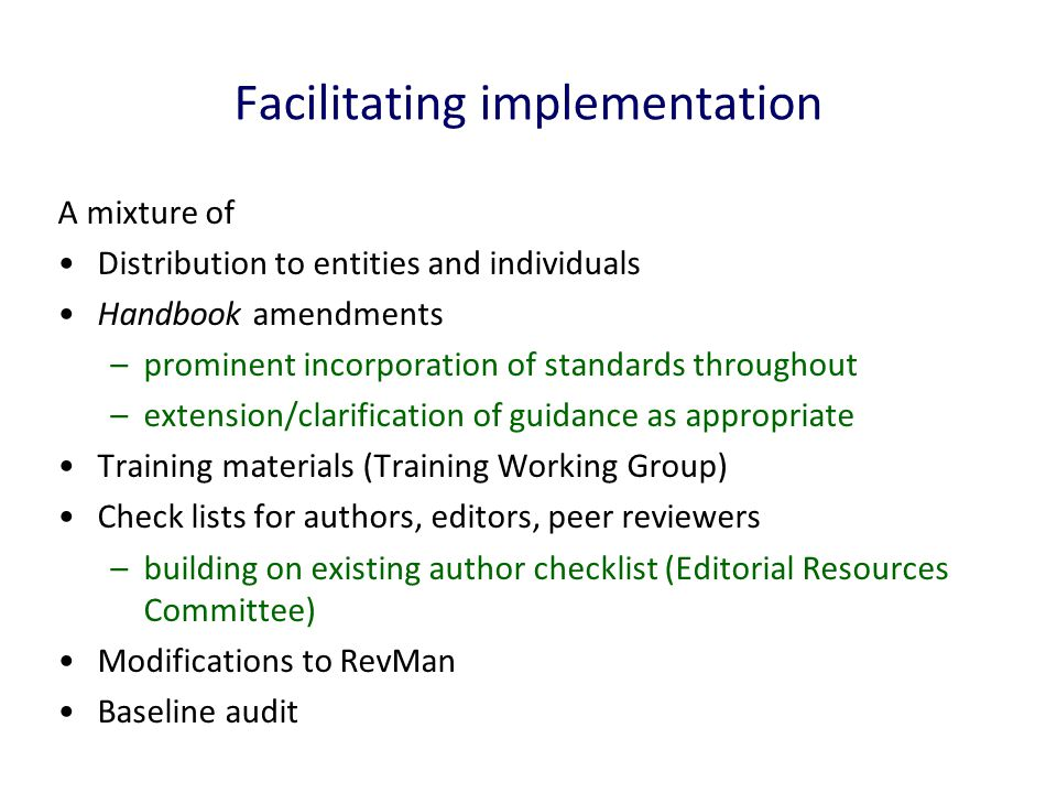 Facilitating implementation A mixture of Distribution to entities and individuals Handbook amendments –prominent incorporation of standards throughout –extension/clarification of guidance as appropriate Training materials (Training Working Group) Check lists for authors, editors, peer reviewers –building on existing author checklist (Editorial Resources Committee) Modifications to RevMan Baseline audit
