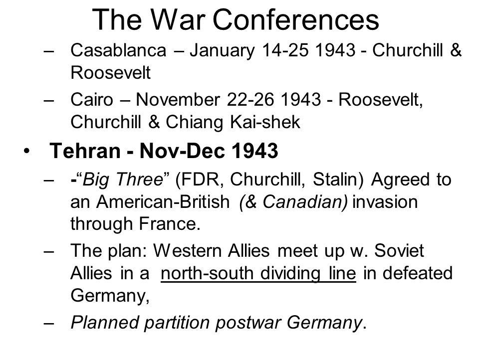 The War Conferences –Casablanca – January 14-25 1943 - Churchill & Roosevelt –Cairo – November 22-26 1943 - Roosevelt, Churchill & Chiang Kai-shek Tehran - Nov-Dec 1943 –- Big Three (FDR, Churchill, Stalin) Agreed to an American-British (& Canadian)invasion through France.