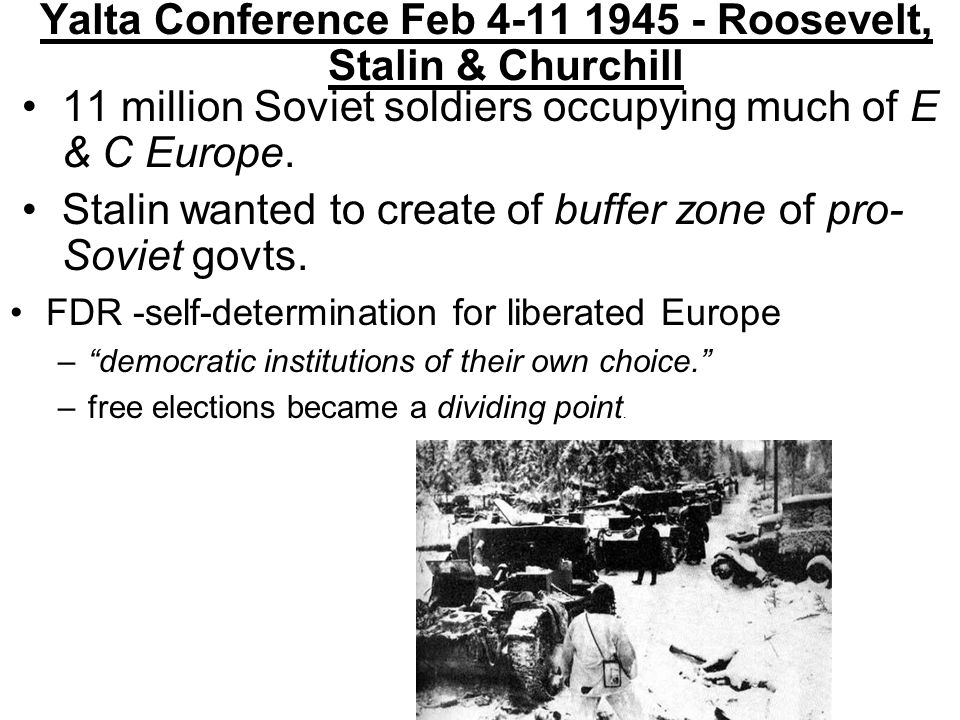 Yalta Conference Feb 4-11 1945 - Roosevelt, Stalin & Churchill 11 million Soviet soldiers occupying much of E & C Europe.