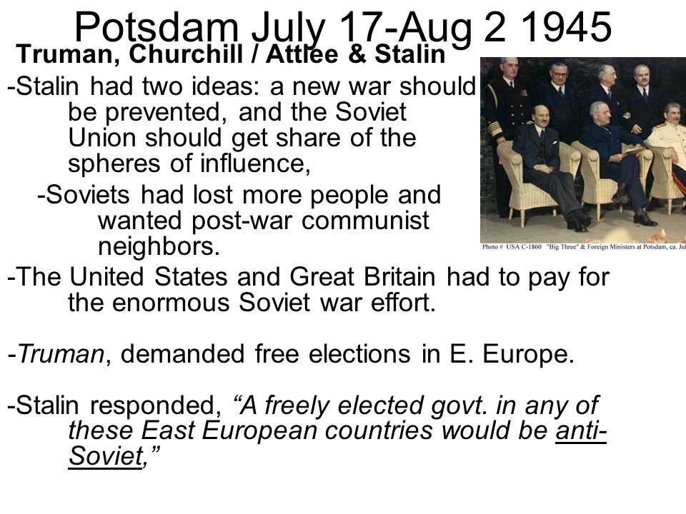 Potsdam July 17-Aug 2 1945 Truman, Churchill / Attlee & Stalin -Stalin had two ideas: a new war should be prevented, and the Soviet Union should get share of the spheres of influence, -Soviets had lost more people and wanted post-war communist neighbors.