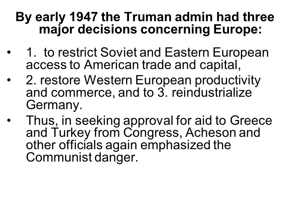By early 1947 the Truman admin had three major decisions concerning Europe: 1.