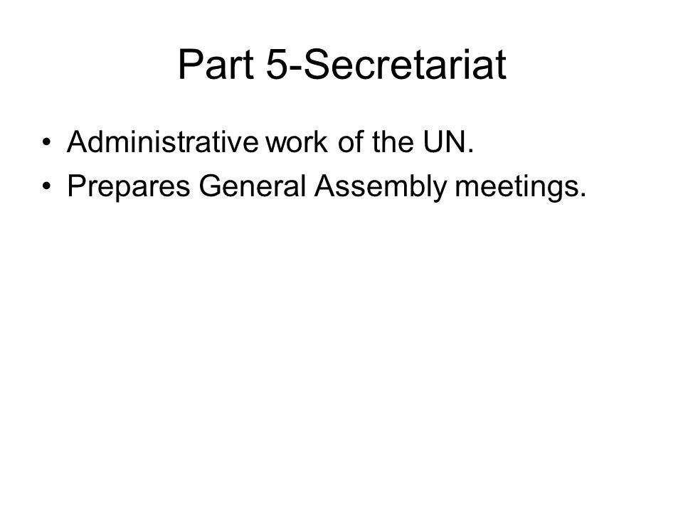 Part 5-Secretariat Administrative work of the UN. Prepares General Assembly meetings.