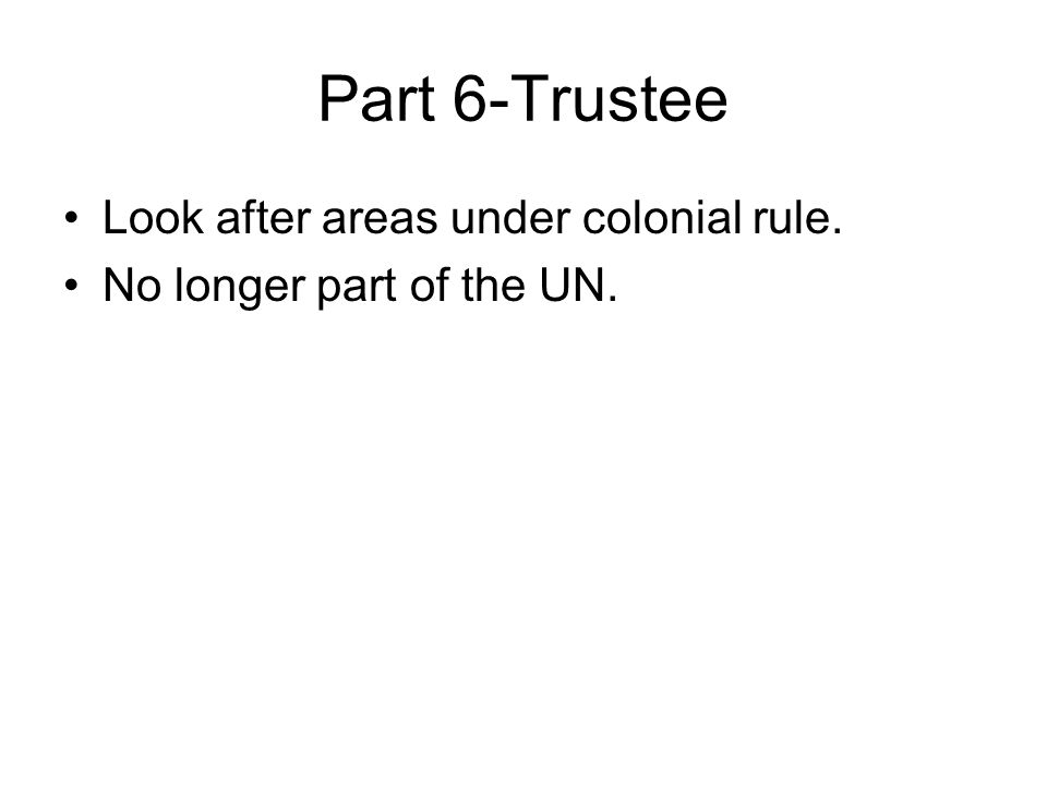 Part 6-Trustee Look after areas under colonial rule. No longer part of the UN.