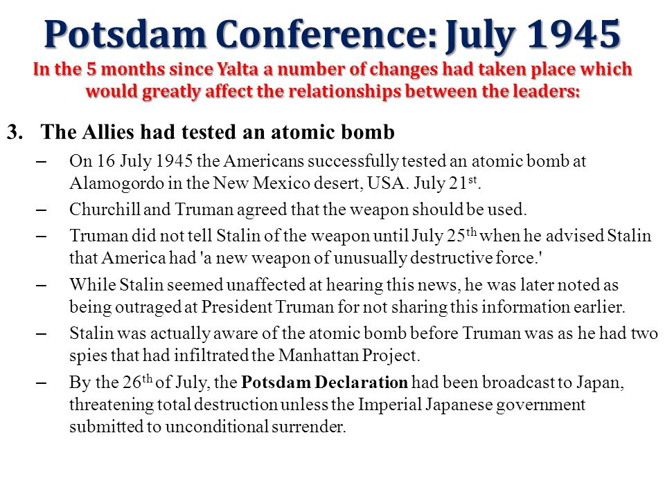 Potsdam Conference: July 1945 2.America had a new President – On 12 April 1945, President Roosevelt died. He was replaced by his Vice- President, Harr