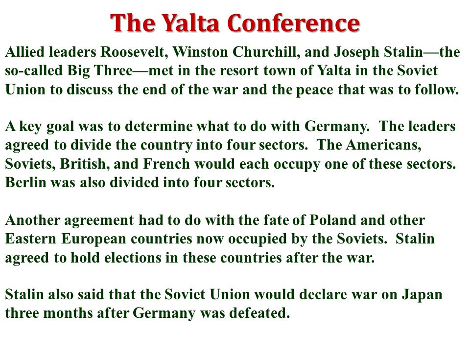 The Yalta Conference Allied leaders Roosevelt, Winston Churchill, and Joseph Stalin—the so-called Big Three—met in the resort town of Yalta in the Soviet Union to discuss the end of the war and the peace that was to follow.