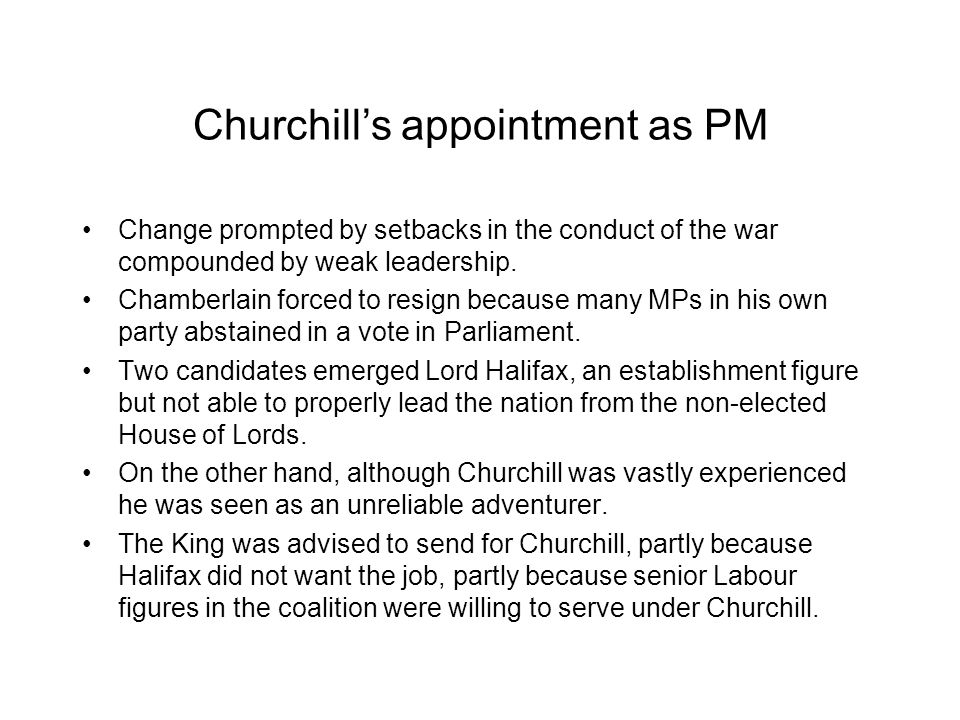 Churchill's appointment as PM Change prompted by setbacks in the conduct of the war compounded by weak leadership. Chamberlain forced to resign becaus