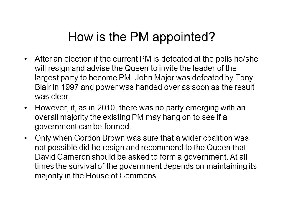 How is the PM appointed? After an election if the current PM is defeated at the polls he/she will resign and advise the Queen to invite the leader of