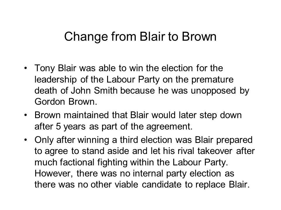 Change from Blair to Brown Tony Blair was able to win the election for the leadership of the Labour Party on the premature death of John Smith because
