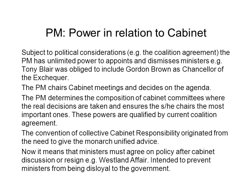 PM: Power in relation to Cabinet Subject to political considerations (e.g. the coalition agreement) the PM has unlimited power to appoints and dismiss