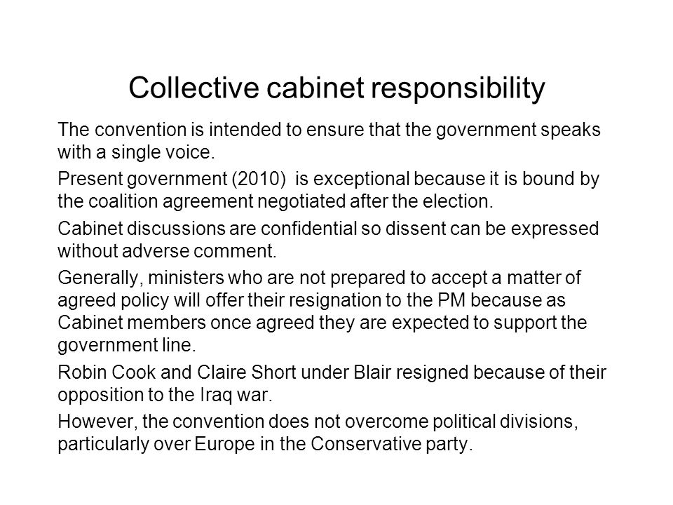 Collective cabinet responsibility The convention is intended to ensure that the government speaks with a single voice. Present government (2010) is ex