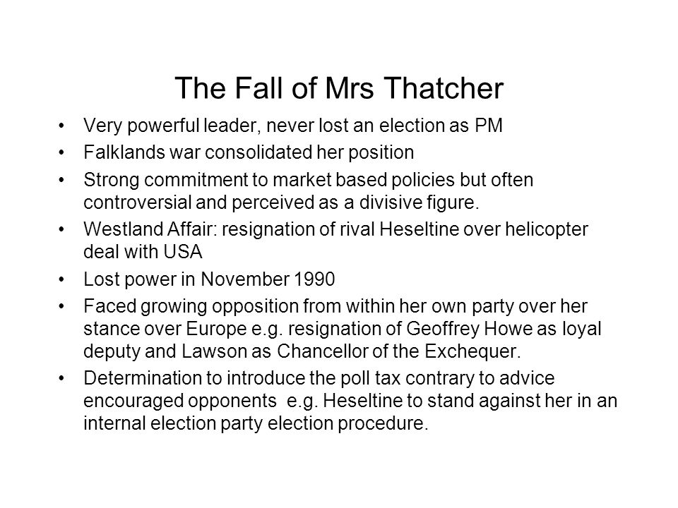 The Fall of Mrs Thatcher Very powerful leader, never lost an election as PM Falklands war consolidated her position Strong commitment to market based