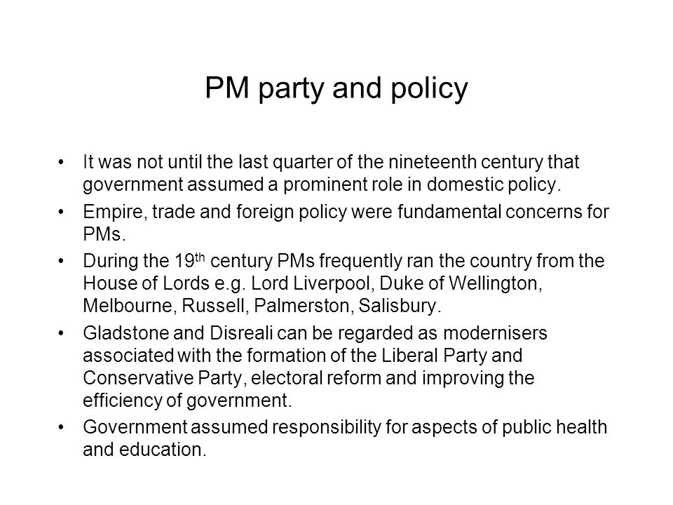 PM party and policy It was not until the last quarter of the nineteenth century that government assumed a prominent role in domestic policy. Empire, t