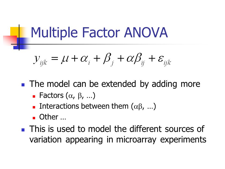 Multiple Factor ANOVA The model can be extended by adding more Factors ( , , …) Interactions between them ( , …) Other … This is used to model the different sources of variation appearing in microarray experiments