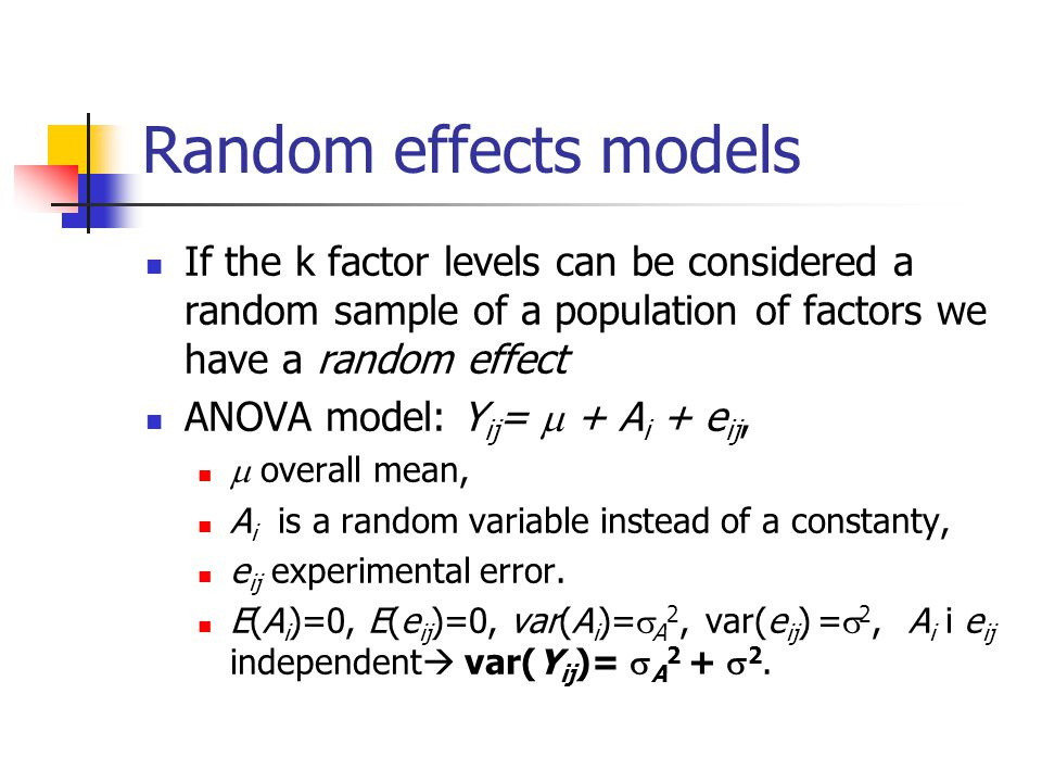 Random effects models If the k factor levels can be considered a random sample of a population of factors we have a random effect ANOVA model: Y ij =  + A i + e ij,  overall mean, A i is a random variable instead of a constanty, e ij experimental error.
