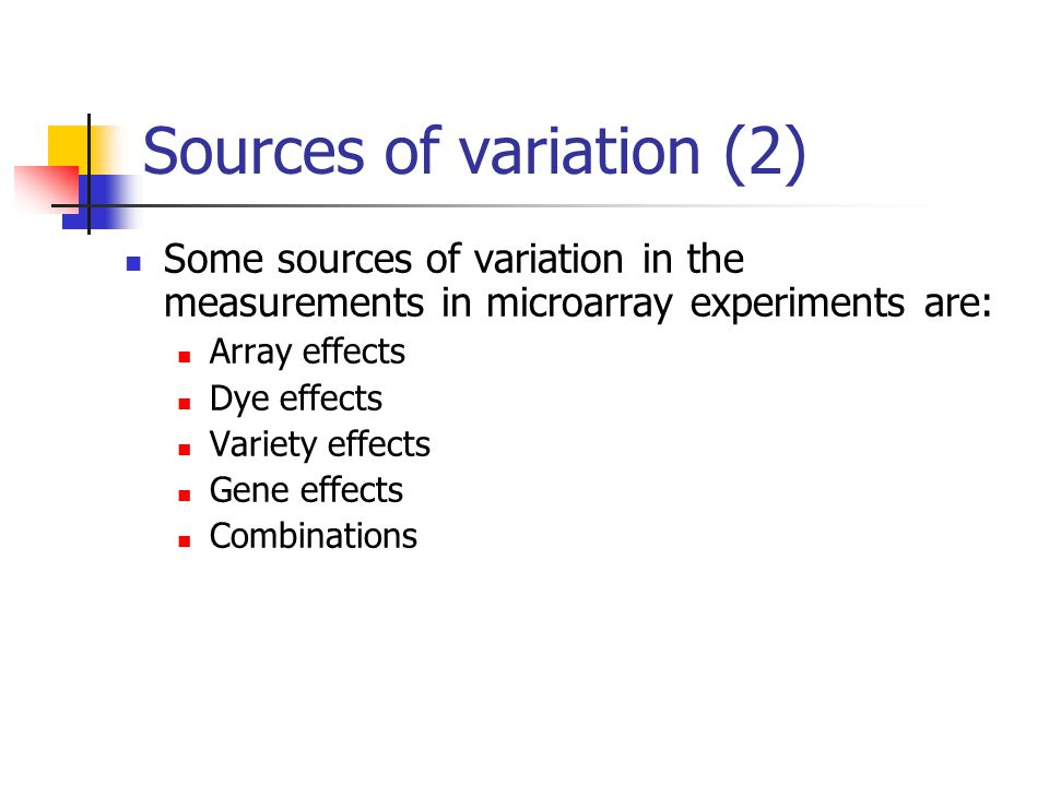 Sources of variation (2) Some sources of variation in the measurements in microarray experiments are: Array effects Dye effects Variety effects Gene e