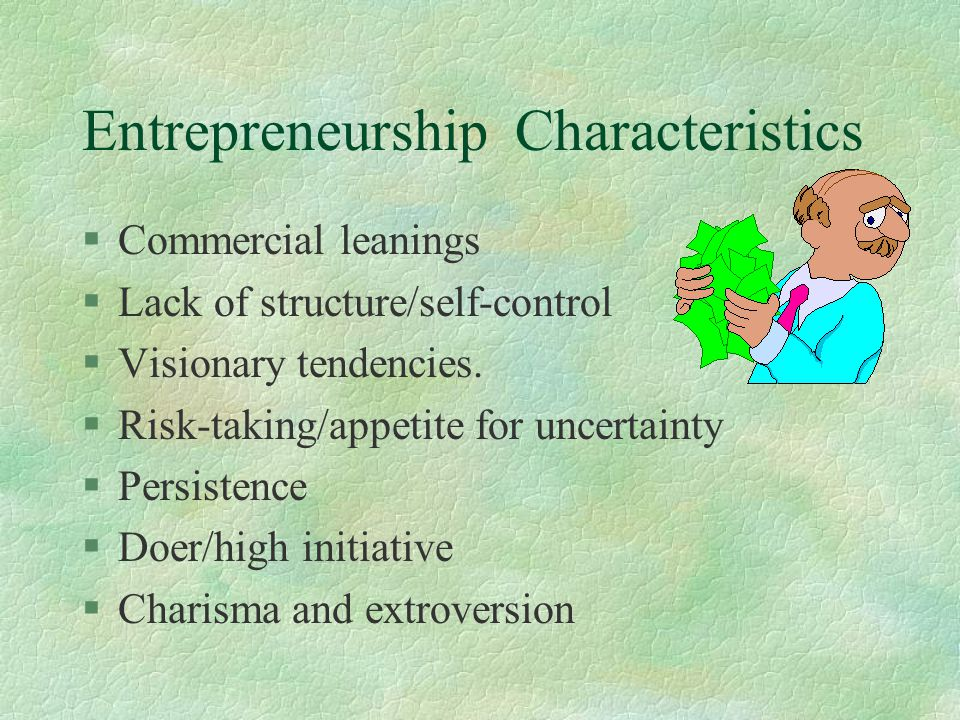 Entrepreneurship Characteristics §High-energy level §Strong self-image §Team building skills/uses contacts and connections §Views failure as learning §Commitment and fun