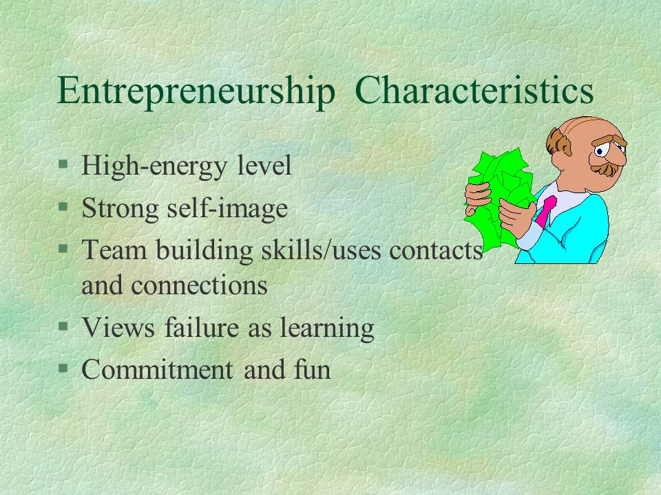 Entrepreneurship Characteristics §High-energy level §Strong self-image §Team building skills/uses contacts and connections §Views failure as learning