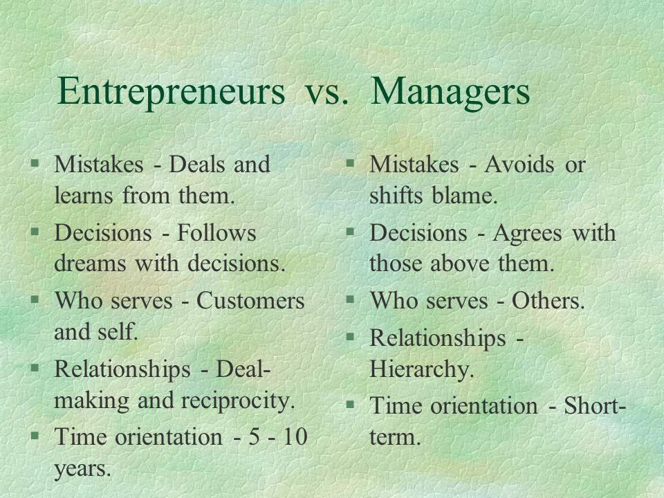 Entrepreneurs vs. Managers §Mistakes - Deals and learns from them.