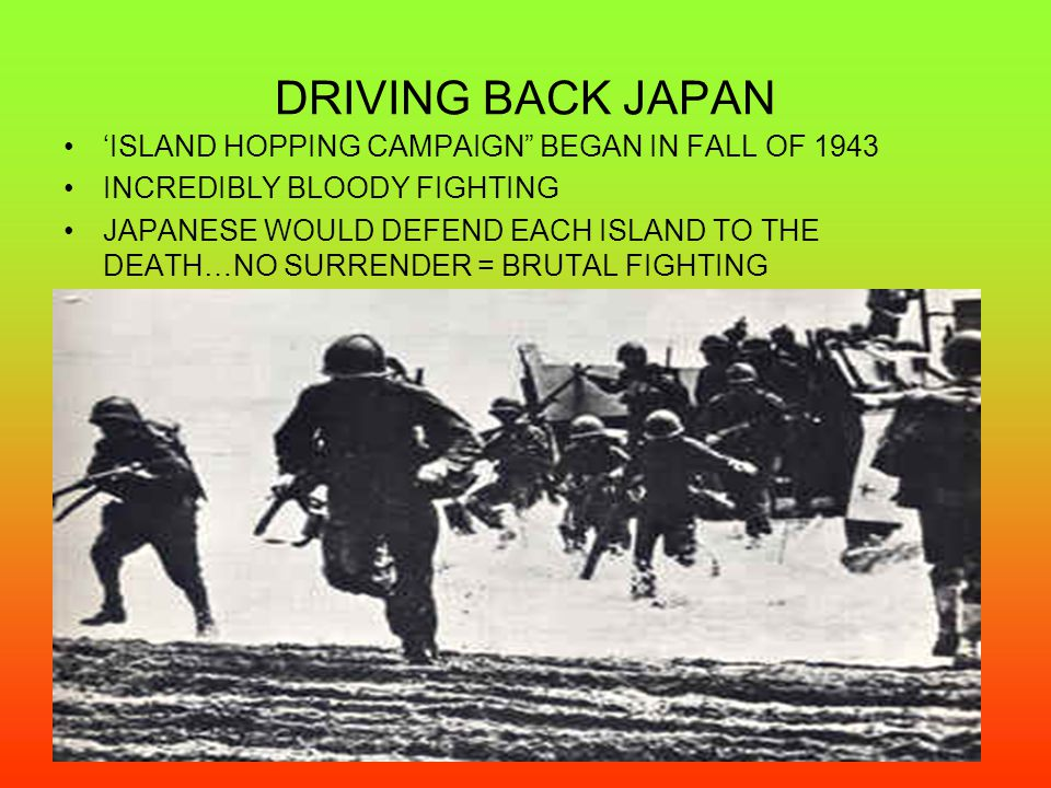 "DRIVING BACK JAPAN 'ISLAND HOPPING CAMPAIGN"" BEGAN IN FALL OF 1943 INCREDIBLY BLOODY FIGHTING JAPANESE WOULD DEFEND EACH ISLAND TO THE DEATH…NO SURREN"
