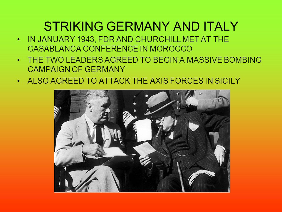 STRIKING GERMANY AND ITALY IN JANUARY 1943, FDR AND CHURCHILL MET AT THE CASABLANCA CONFERENCE IN MOROCCO THE TWO LEADERS AGREED TO BEGIN A MASSIVE BO