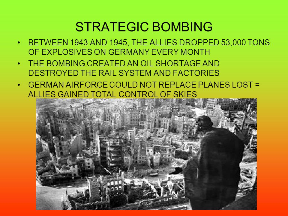 STRATEGIC BOMBING BETWEEN 1943 AND 1945, THE ALLIES DROPPED 53,000 TONS OF EXPLOSIVES ON GERMANY EVERY MONTH THE BOMBING CREATED AN OIL SHORTAGE AND DESTROYED THE RAIL SYSTEM AND FACTORIES GERMAN AIRFORCE COULD NOT REPLACE PLANES LOST = ALLIES GAINED TOTAL CONTROL OF SKIES