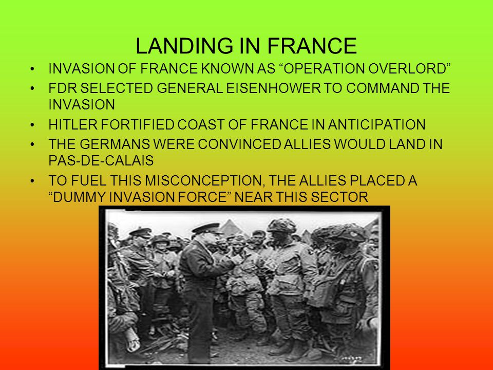 LANDING IN FRANCE INVASION OF FRANCE KNOWN AS OPERATION OVERLORD FDR SELECTED GENERAL EISENHOWER TO COMMAND THE INVASION HITLER FORTIFIED COAST OF FRANCE IN ANTICIPATION THE GERMANS WERE CONVINCED ALLIES WOULD LAND IN PAS-DE-CALAIS TO FUEL THIS MISCONCEPTION, THE ALLIES PLACED A DUMMY INVASION FORCE NEAR THIS SECTOR