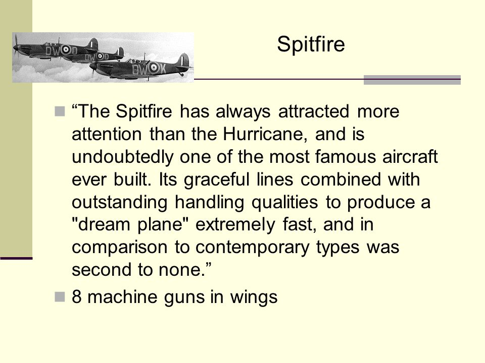 Spitfire The Spitfire has always attracted more attention than the Hurricane, and is undoubtedly one of the most famous aircraft ever built.