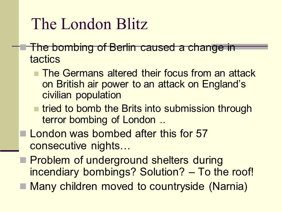 The London Blitz The bombing of Berlin caused a change in tactics The Germans altered their focus from an attack on British air power to an attack on England's civilian population tried to bomb the Brits into submission through terror bombing of London..