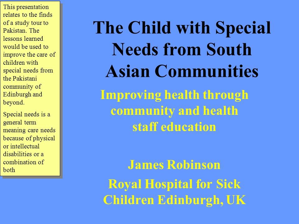 The Child with Special Needs from South Asian Communities Improving health through community and health staff education James Robinson Royal Hospital for Sick Children Edinburgh, UK This presentation relates to the finds of a study tour to Pakistan.