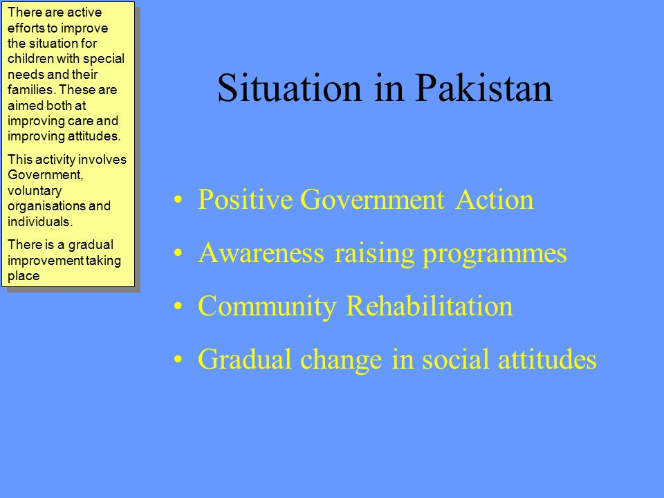 Situation in Pakistan Positive Government Action Awareness raising programmes Community Rehabilitation Gradual change in social attitudes There are active efforts to improve the situation for children with special needs and their families.