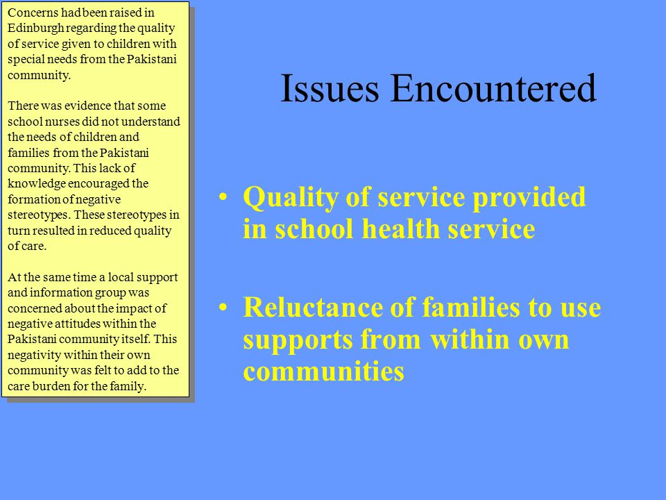 Issues Encountered Quality of service provided in school health service Reluctance of families to use supports from within own communities Concerns had been raised in Edinburgh regarding the quality of service given to children with special needs from the Pakistani community.