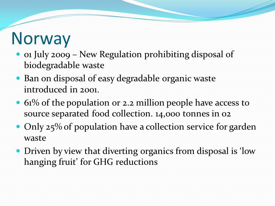 Norway 01 July 2009 – New Regulation prohibiting disposal of biodegradable waste Ban on disposal of easy degradable organic waste introduced in 2001.