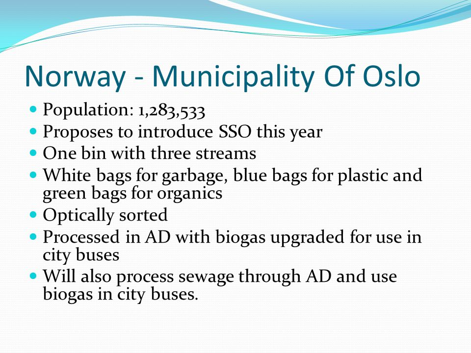 Norway - Municipality Of Oslo Population: 1,283,533 Proposes to introduce SSO this year One bin with three streams White bags for garbage, blue bags for plastic and green bags for organics Optically sorted Processed in AD with biogas upgraded for use in city buses Will also process sewage through AD and use biogas in city buses.