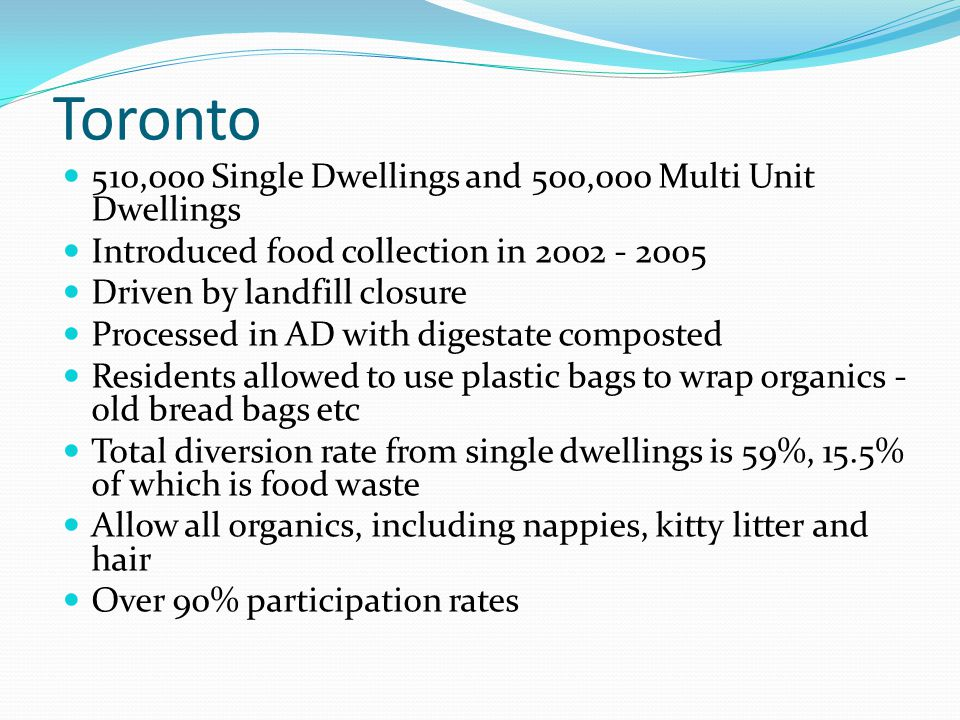 Toronto 510,000 Single Dwellings and 500,000 Multi Unit Dwellings Introduced food collection in 2002 - 2005 Driven by landfill closure Processed in AD with digestate composted Residents allowed to use plastic bags to wrap organics - old bread bags etc Total diversion rate from single dwellings is 59%, 15.5% of which is food waste Allow all organics, including nappies, kitty litter and hair Over 90% participation rates