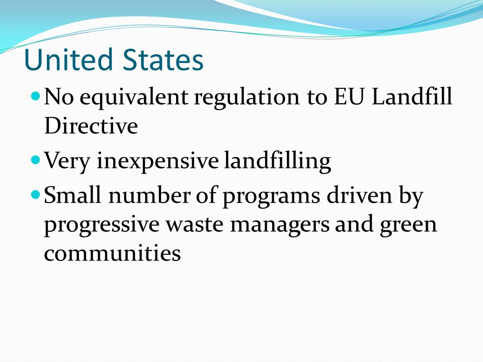United States No equivalent regulation to EU Landfill Directive Very inexpensive landfilling Small number of programs driven by progressive waste managers and green communities