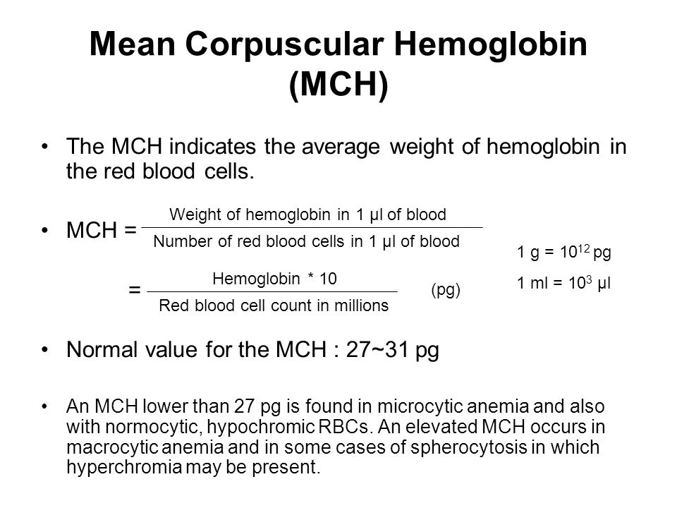 Mean Corpuscular Hemoglobin (MCH) The MCH indicates the average weight of hemoglobin in the red blood cells. MCH = = Normal value for the MCH : 27~31