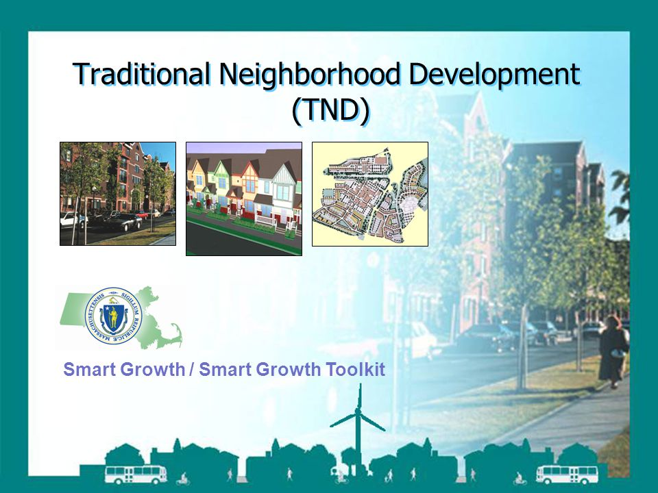 Smart Growth / Smart Energy Toolkit Traditional Neighborhood Development Traditional Neighborhood Development (TND) Smart Growth / Smart Growth Toolki