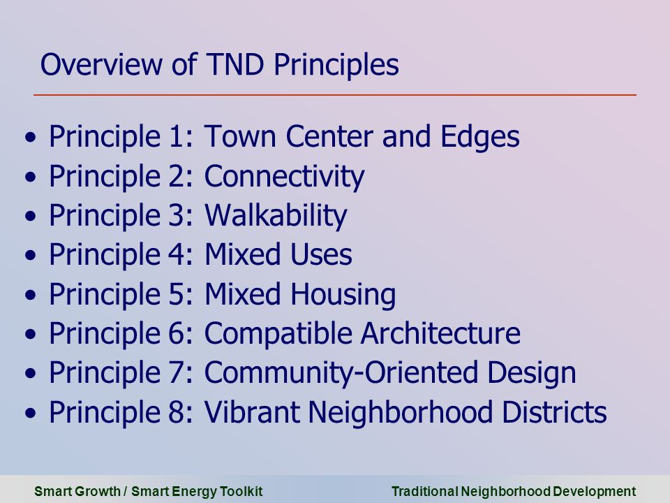 Smart Growth / Smart Energy Toolkit Traditional Neighborhood Development Overview of TND Principles Principle 1: Town Center and Edges Principle 2: Connectivity Principle 3: Walkability Principle 4: Mixed Uses Principle 5: Mixed Housing Principle 6: Compatible Architecture Principle 7: Community-Oriented Design Principle 8: Vibrant Neighborhood Districts