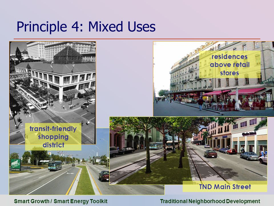 Smart Growth / Smart Energy Toolkit Traditional Neighborhood Development Principle 4: Mixed Uses residences above retail stores transit-friendly shopping district TND Main Street