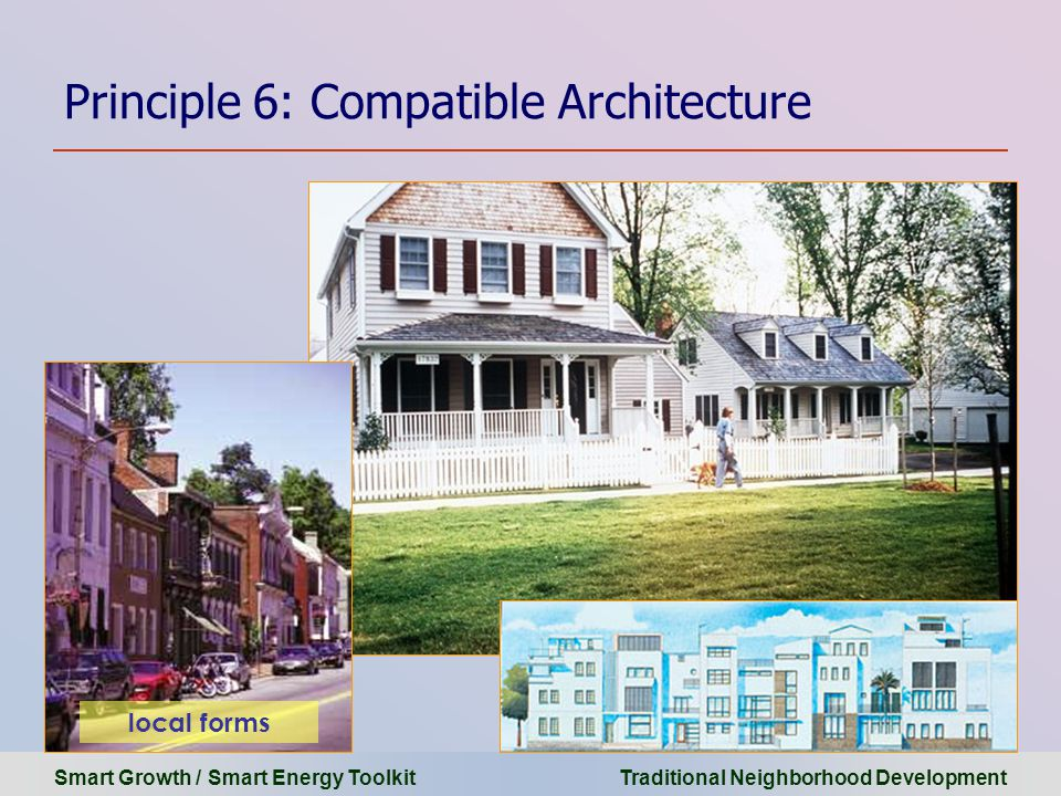 Smart Growth / Smart Energy Toolkit Traditional Neighborhood Development Principle 6: Compatible Architecture local forms