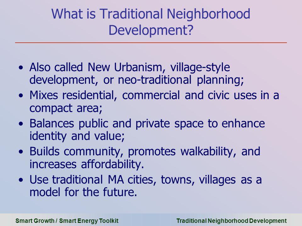 Smart Growth / Smart Energy Toolkit Traditional Neighborhood Development What is Traditional Neighborhood Development? Also called New Urbanism, villa