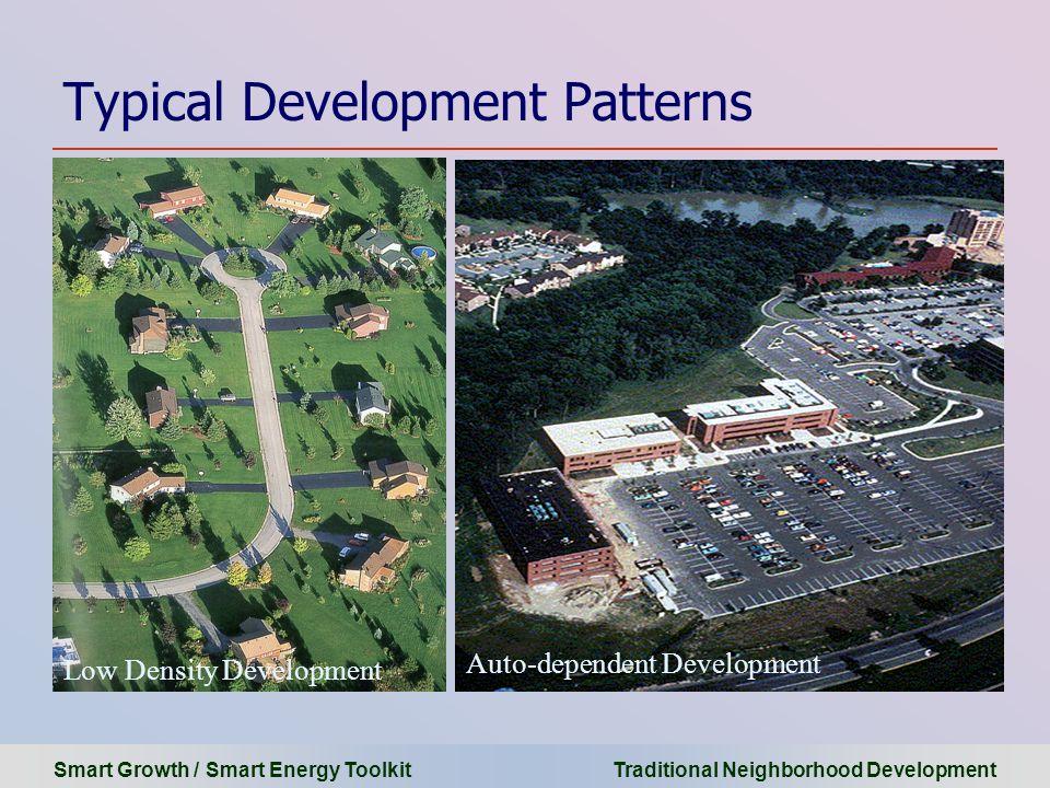 Smart Growth / Smart Energy Toolkit Traditional Neighborhood Development Typical Development Patterns Auto-dependent Development Low Density Developme