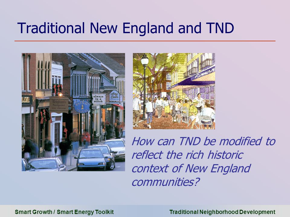 Smart Growth / Smart Energy Toolkit Traditional Neighborhood Development Traditional New England and TND How can TND be modified to reflect the rich historic context of New England communities?