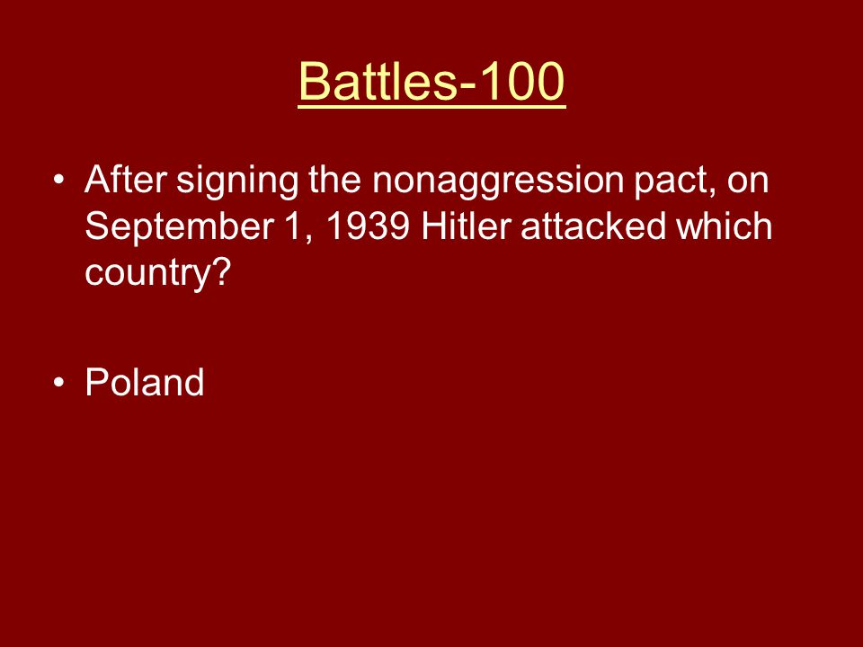 Battles-100 After signing the nonaggression pact, on September 1, 1939 Hitler attacked which country? Poland